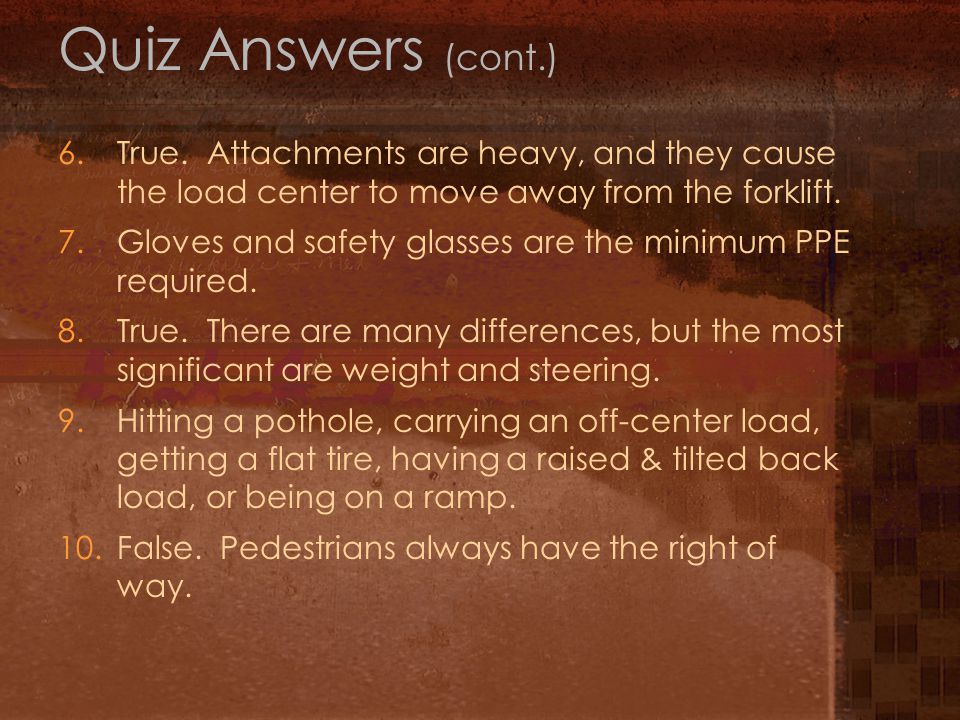 Quiz Answers (cont.) 6. True. Attachments are heavy, and they cause the load center to move away from the forklift.