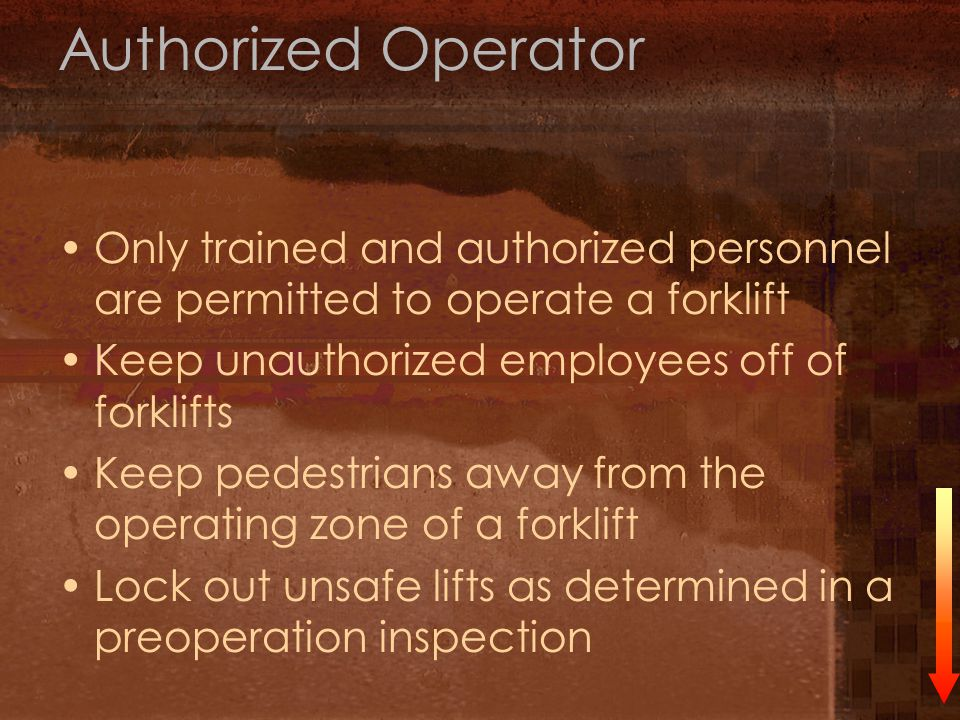 Authorized Operator Only trained and authorized personnel are permitted to operate a forklift. Keep unauthorized employees off of forklifts.