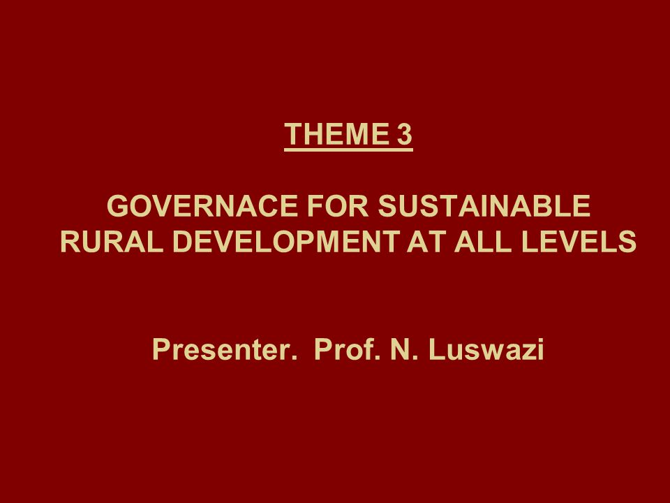 THEME 3 GOVERNACE FOR SUSTAINABLE RURAL DEVELOPMENT AT ALL LEVELS Presenter. Prof. N. Luswazi