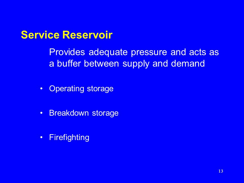 Service Reservoir Provides adequate pressure and acts as a buffer between supply and demand. Operating storage.