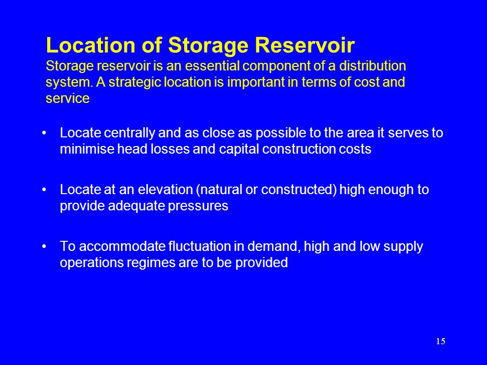 Location of Storage Reservoir Storage reservoir is an essential component of a distribution system. A strategic location is important in terms of cost and service