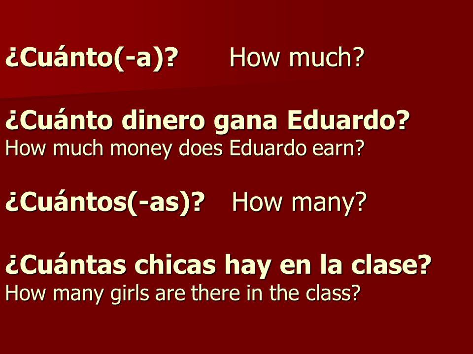 ¿Cuánto(-a). How much. ¿Cuánto dinero gana Eduardo