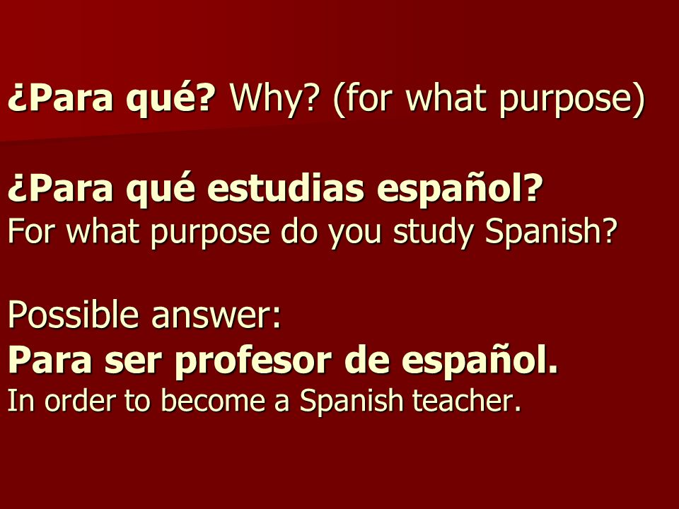 ¿Para qué. Why. (for what purpose) ¿Para qué estudias español