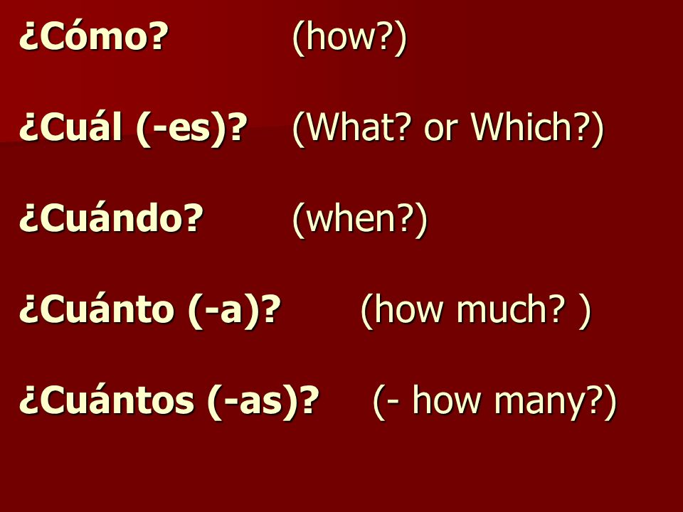 ¿Cómo. (how. ) ¿Cuál (-es). (What. or Which. ) ¿Cuándo. (when