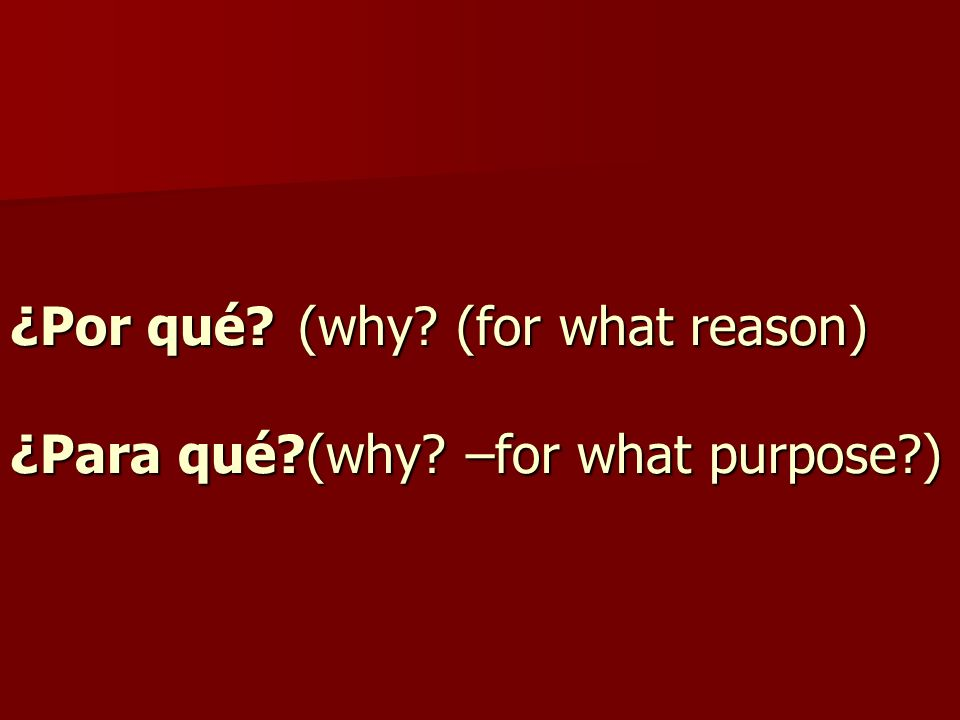 ¿Por qué (why (for what reason) ¿Para qué (why –for what purpose )