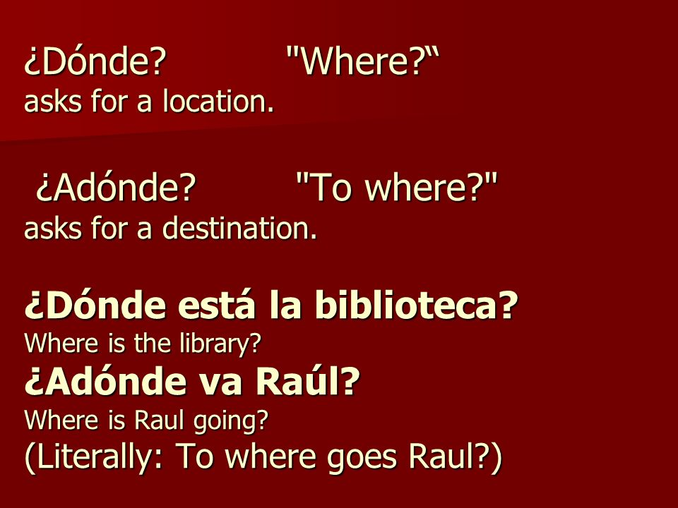 ¿Dónde. Where. asks for a location. ¿Adónde. To where