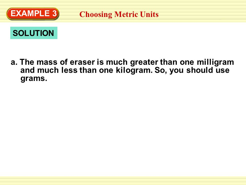 EXAMPLE 3 Example 3. Adding Whole Numbers. Choosing Metric Units. SOLUTION. a. The mass of eraser is much greater than one.