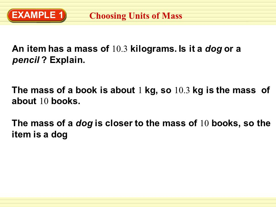 EXAMPLE 1 Choosing Units of Mass. An item has a mass of 10.3 kilograms. Is it a dog or a. pencil Explain.