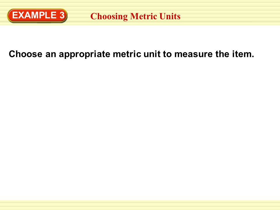 EXAMPLE 3 Choosing Metric Units Choose an appropriate metric unit to measure the item.