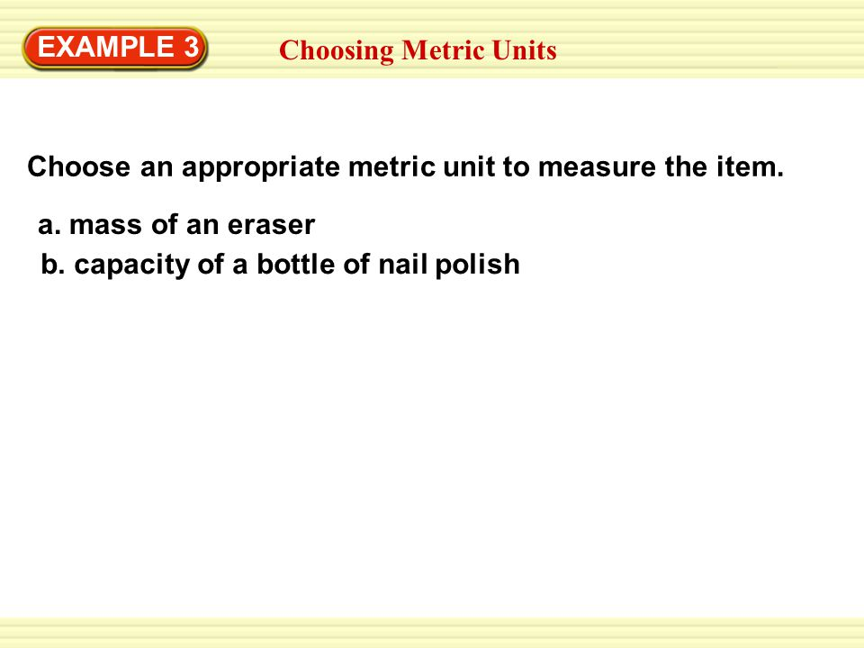 EXAMPLE 3 Choosing Metric Units. Choose an appropriate metric unit to measure the item. a. mass of an eraser.