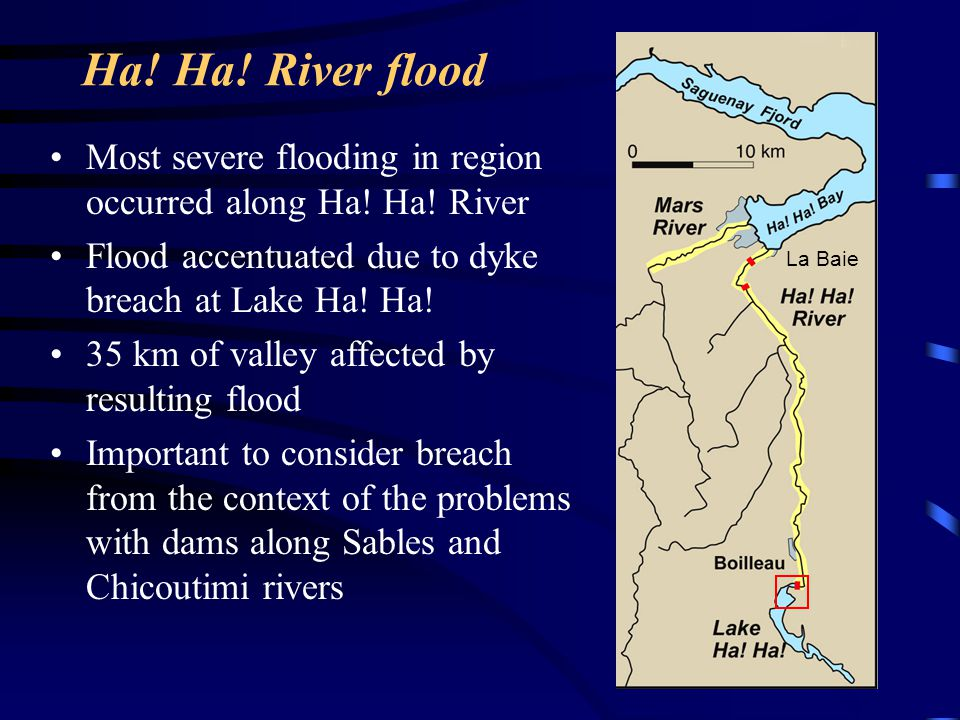 Ha! Ha! River flood Most severe flooding in region occurred along Ha! Ha! River. Flood accentuated due to dyke breach at Lake Ha! Ha!