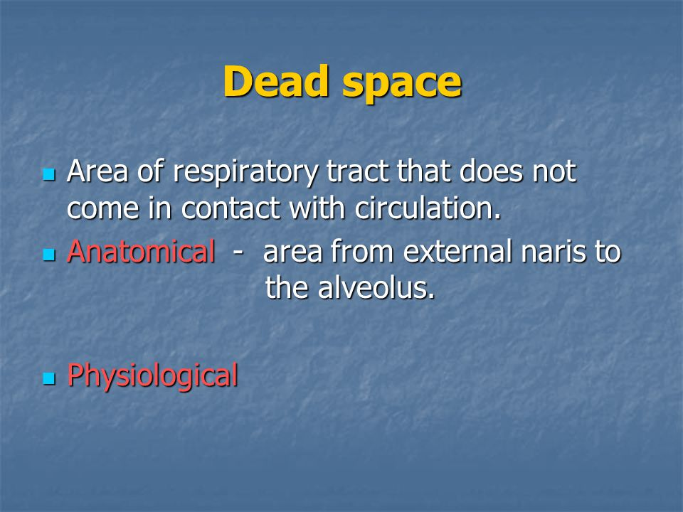 Dead space Area of respiratory tract that does not come in contact with circulation. Anatomical - area from external naris to the alveolus.