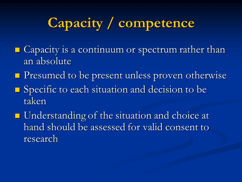 Capacity / competence Capacity is a continuum or spectrum rather than an absolute. Presumed to be present unless proven otherwise.