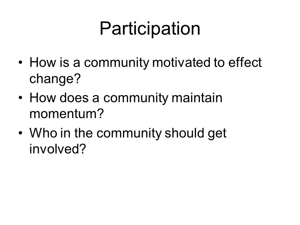 Participation How is a community motivated to effect change