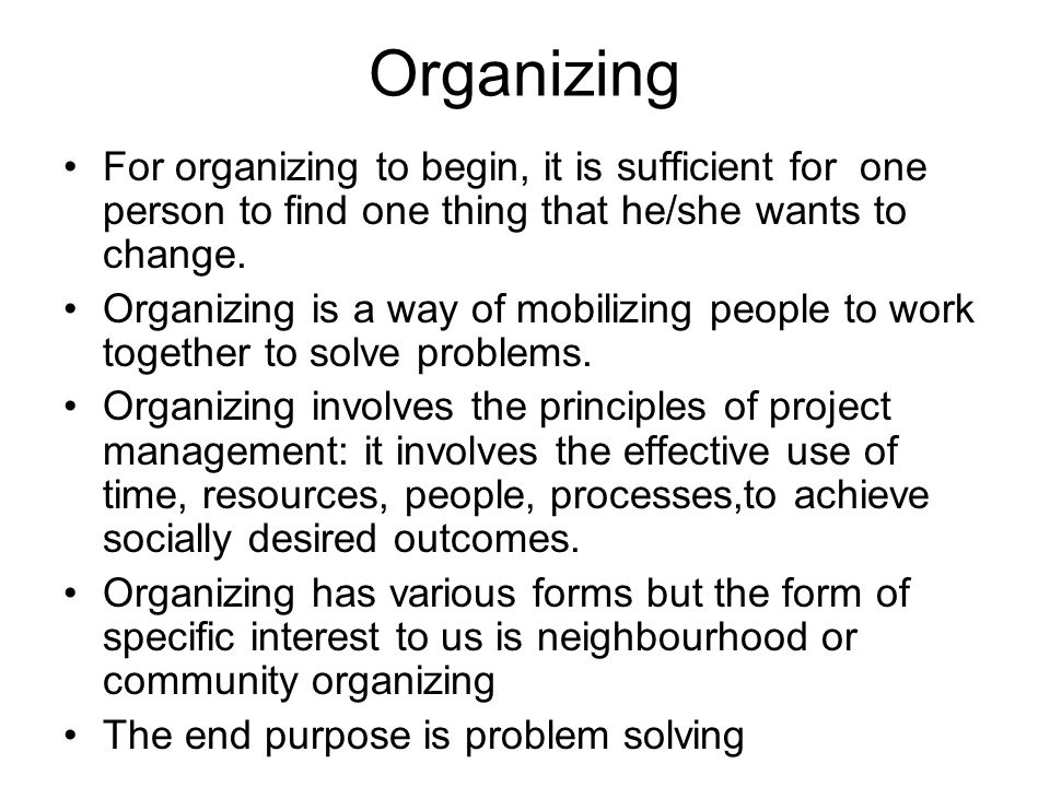 Organizing For organizing to begin, it is sufficient for one person to find one thing that he/she wants to change.