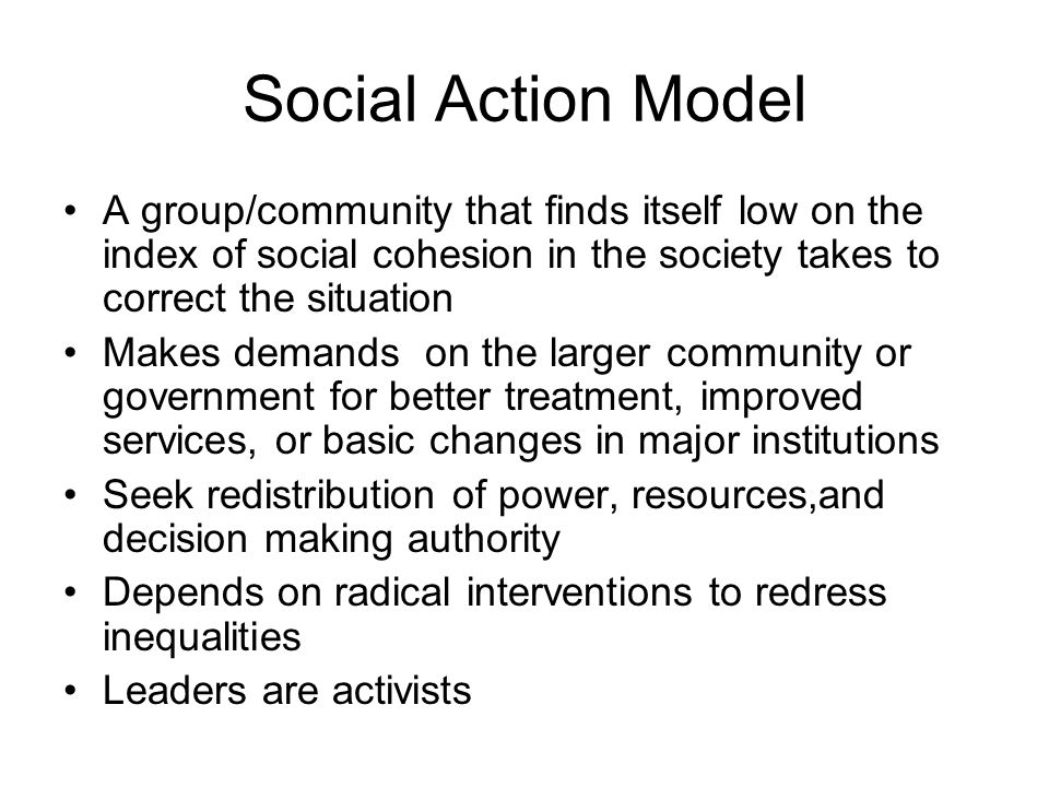 Social Action Model A group/community that finds itself low on the index of social cohesion in the society takes to correct the situation.