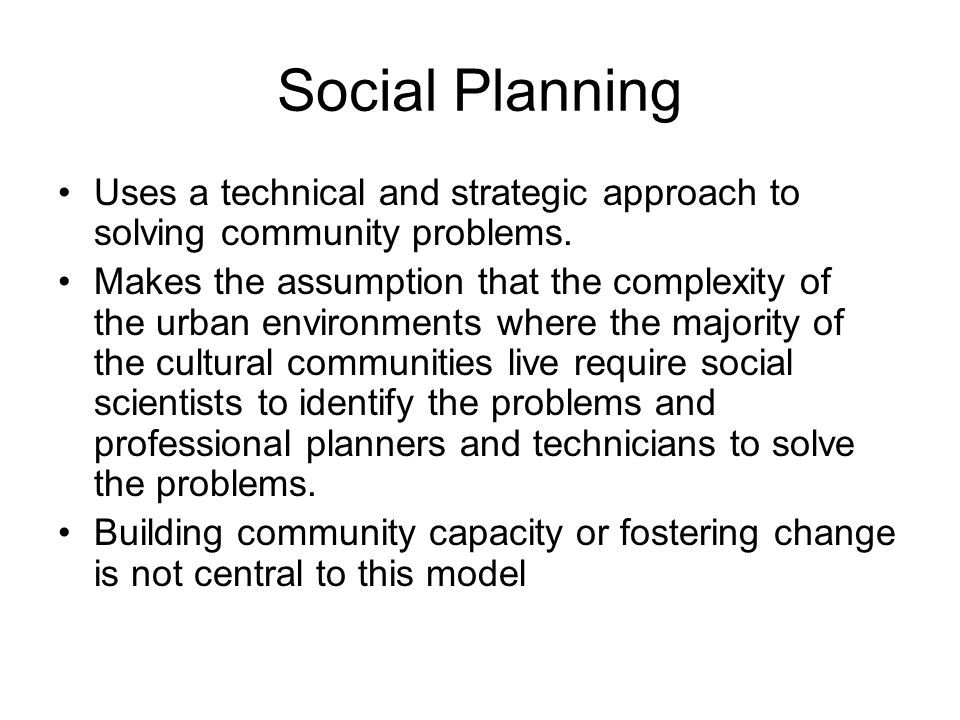Social Planning Uses a technical and strategic approach to solving community problems.
