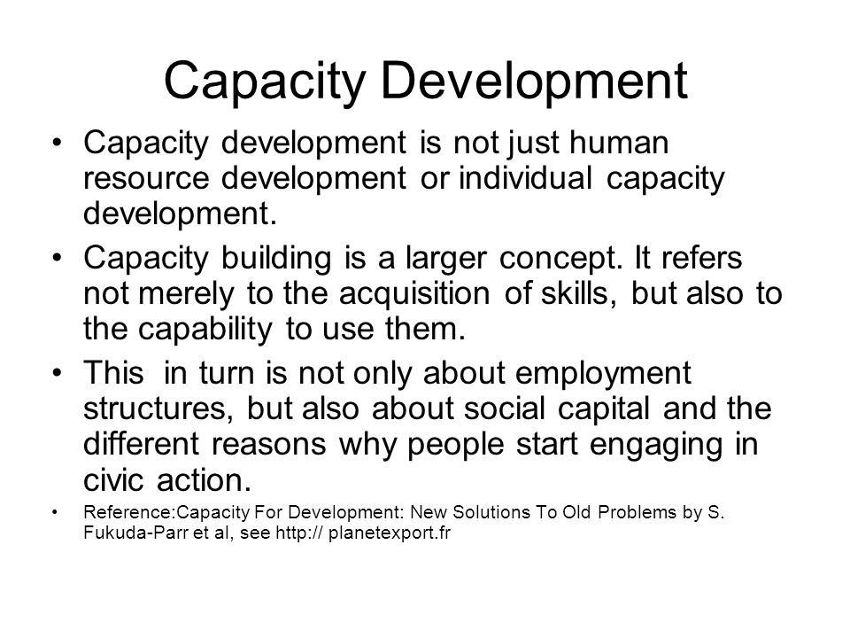 Capacity Development Capacity development is not just human resource development or individual capacity development.