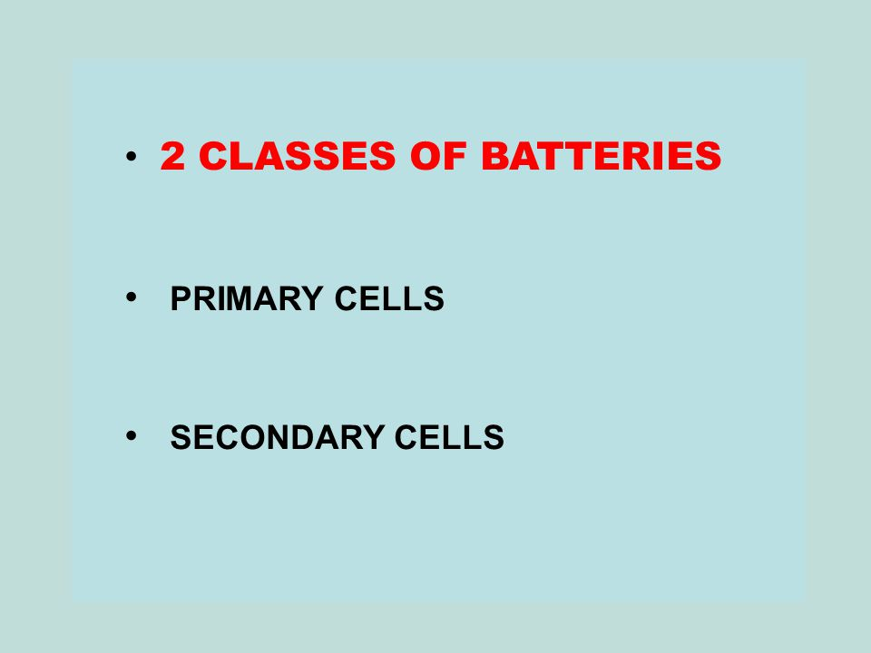 2 CLASSES OF BATTERIES PRIMARY CELLS SECONDARY CELLS