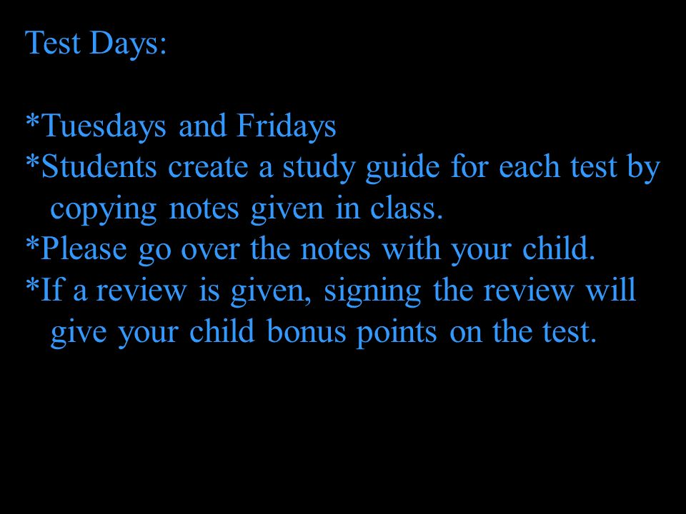 Test Days: *Tuesdays and Fridays. *Students create a study guide for each test by. copying notes given in class.
