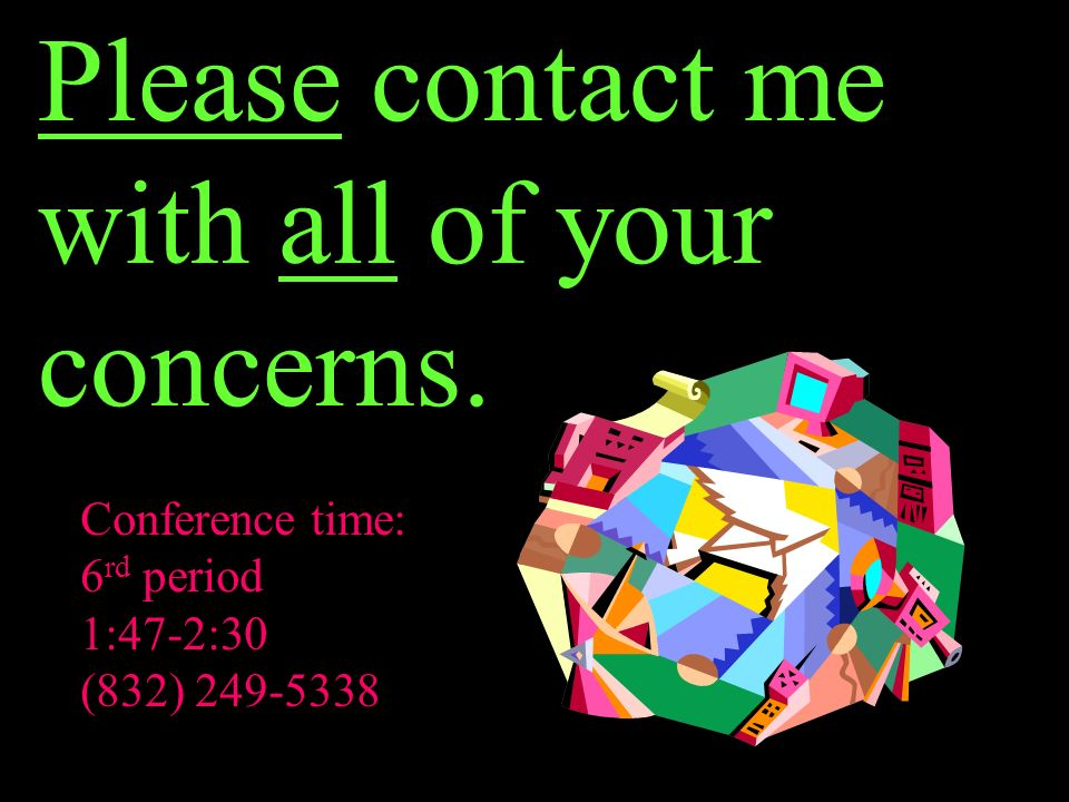 Please contact me with all of your concerns. Conference time: