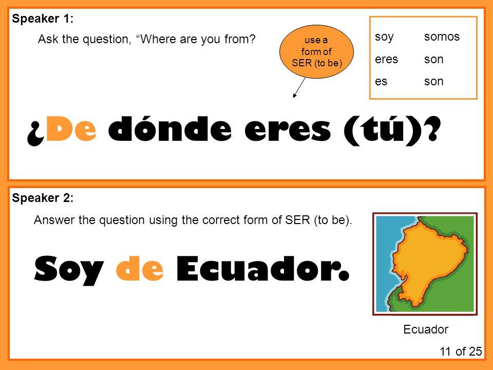 ¿De dónde eres (tú) Soy de Ecuador. Speaker 1:
