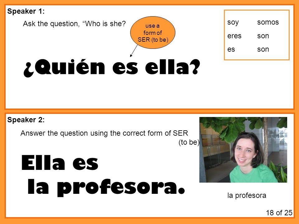 ¿Quién es ella Ella es la profesora. Speaker 1: