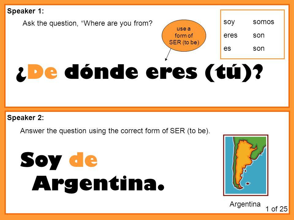 ¿De dónde eres (tú) Soy de Argentina. Speaker 1: