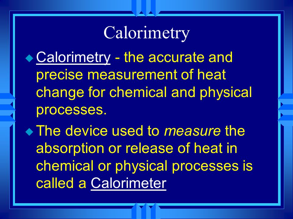 Calorimetry Calorimetry - the accurate and precise measurement of heat change for chemical and physical processes.