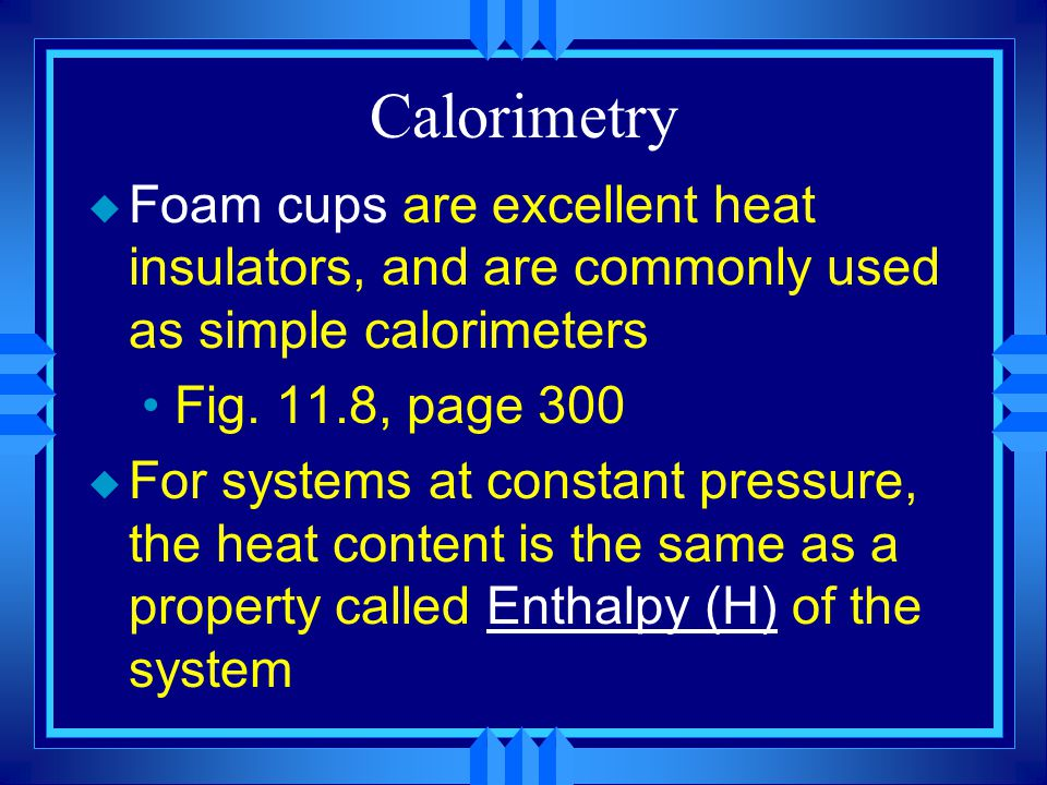 Calorimetry Foam cups are excellent heat insulators, and are commonly used as simple calorimeters. Fig. 11.8, page 300.