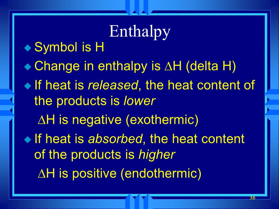 Enthalpy Symbol is H Change in enthalpy is DH (delta H)