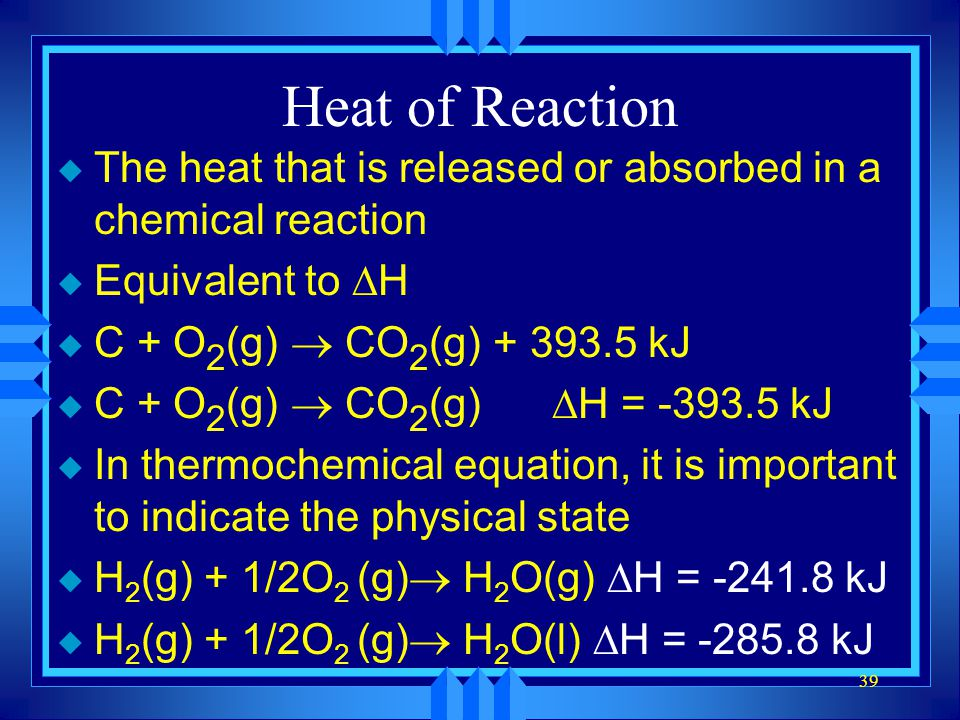 Heat of Reaction The heat that is released or absorbed in a chemical reaction. Equivalent to DH. C + O2(g) ® CO2(g) kJ.