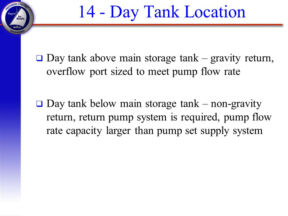 14 - Day Tank Location Day tank above main storage tank – gravity return, overflow port sized to meet pump flow rate.