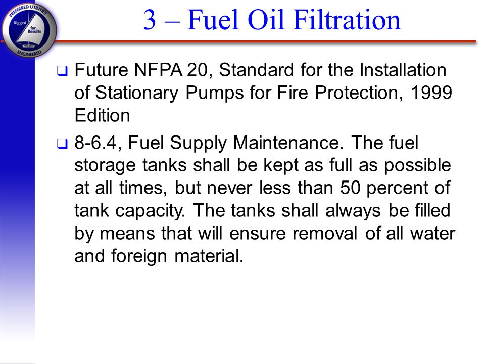 3 – Fuel Oil Filtration Future NFPA 20, Standard for the Installation of Stationary Pumps for Fire Protection, 1999 Edition.