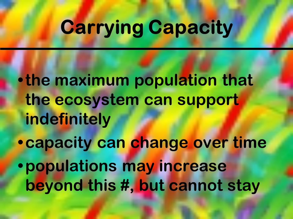 Carrying Capacity the maximum population that the ecosystem can support indefinitely. capacity can change over time.