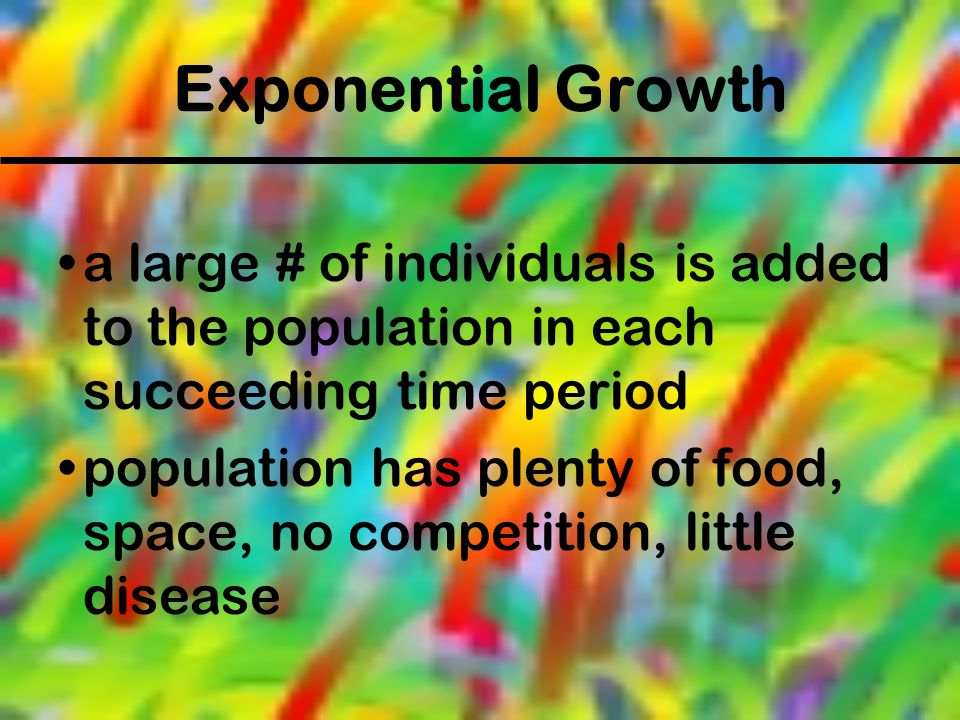 Exponential Growth a large # of individuals is added to the population in each succeeding time period.