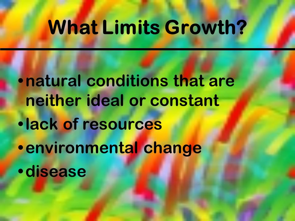 What Limits Growth natural conditions that are neither ideal or constant. lack of resources. environmental change.