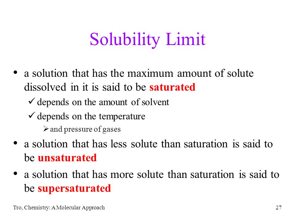Solubility Limit a solution that has the maximum amount of solute dissolved in it is said to be saturated.
