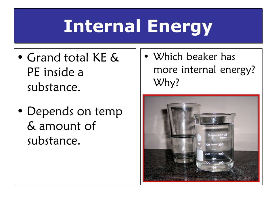 Internal Energy Grand total KE & PE inside a substance.