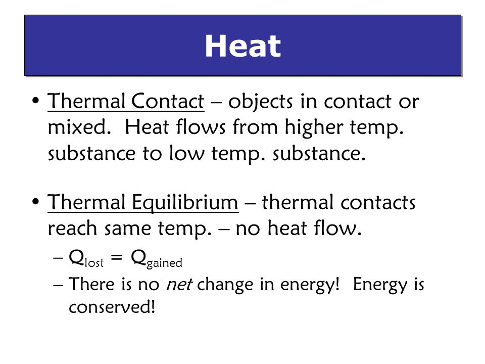 Heat Thermal Contact – objects in contact or mixed. Heat flows from higher temp. substance to low temp. substance.