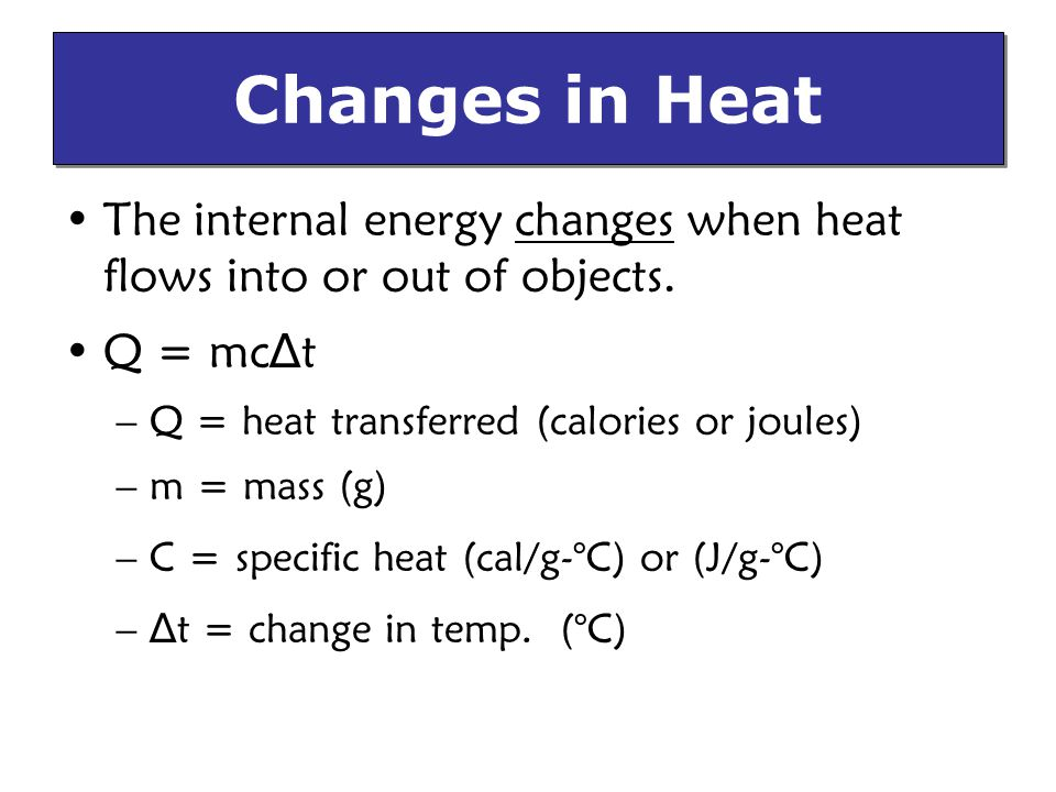 Changes in Heat The internal energy changes when heat flows into or out of objects. Q = mc∆t. Q = heat transferred (calories or joules)