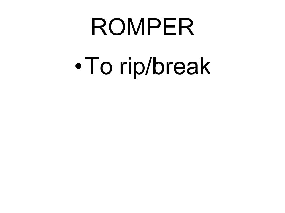 ROMPER To rip/break