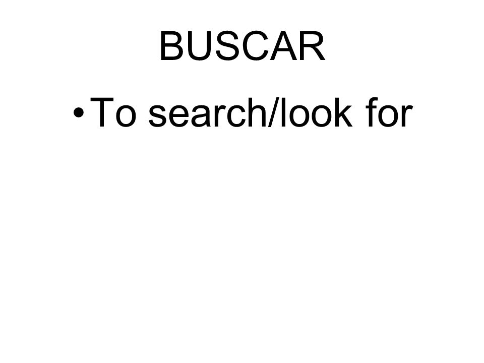 BUSCAR To search/look for