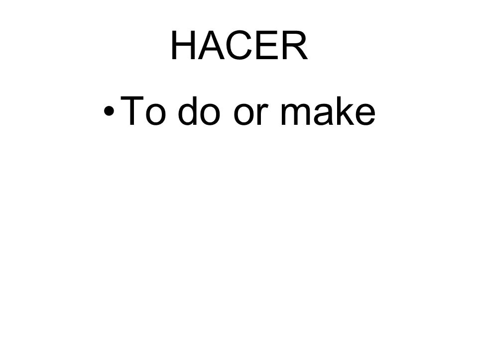 HACER To do or make