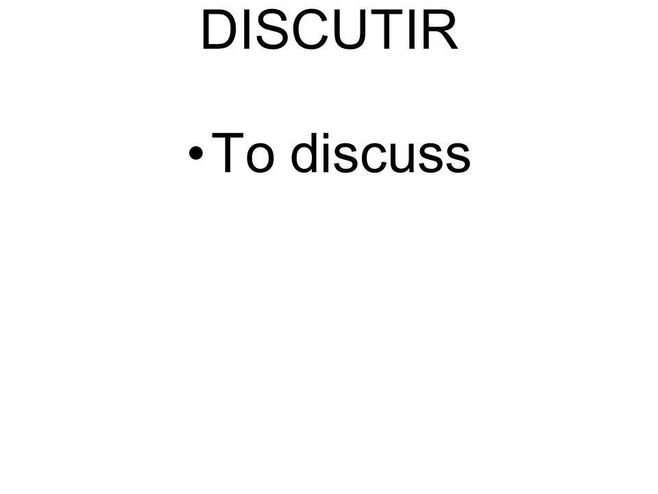 DISCUTIR To discuss
