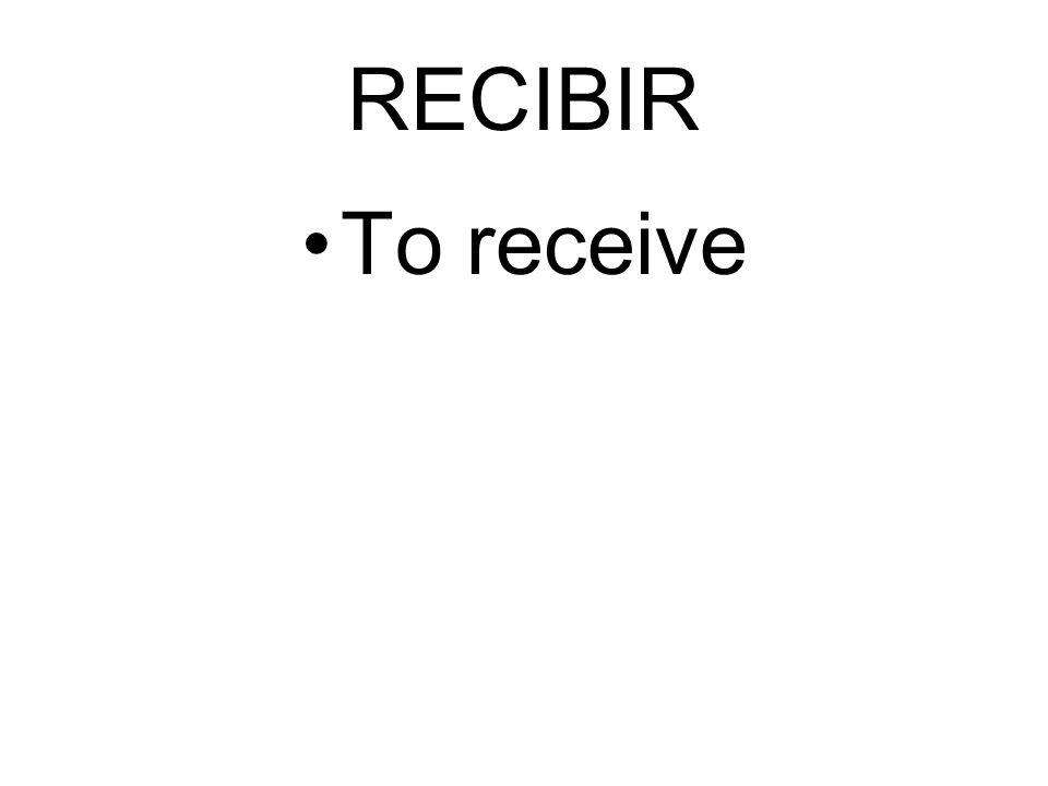 RECIBIR To receive