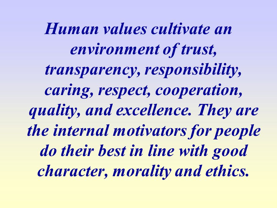 Human values cultivate an environment of trust, transparency, responsibility, caring, respect, cooperation, quality, and excellence.