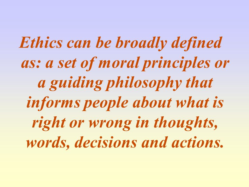 Ethics can be broadly defined as: a set of moral principles or a guiding philosophy that informs people about what is right or wrong in thoughts, words, decisions and actions.