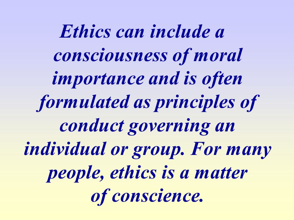 Ethics can include a consciousness of moral importance and is often formulated as principles of conduct governing an individual or group.