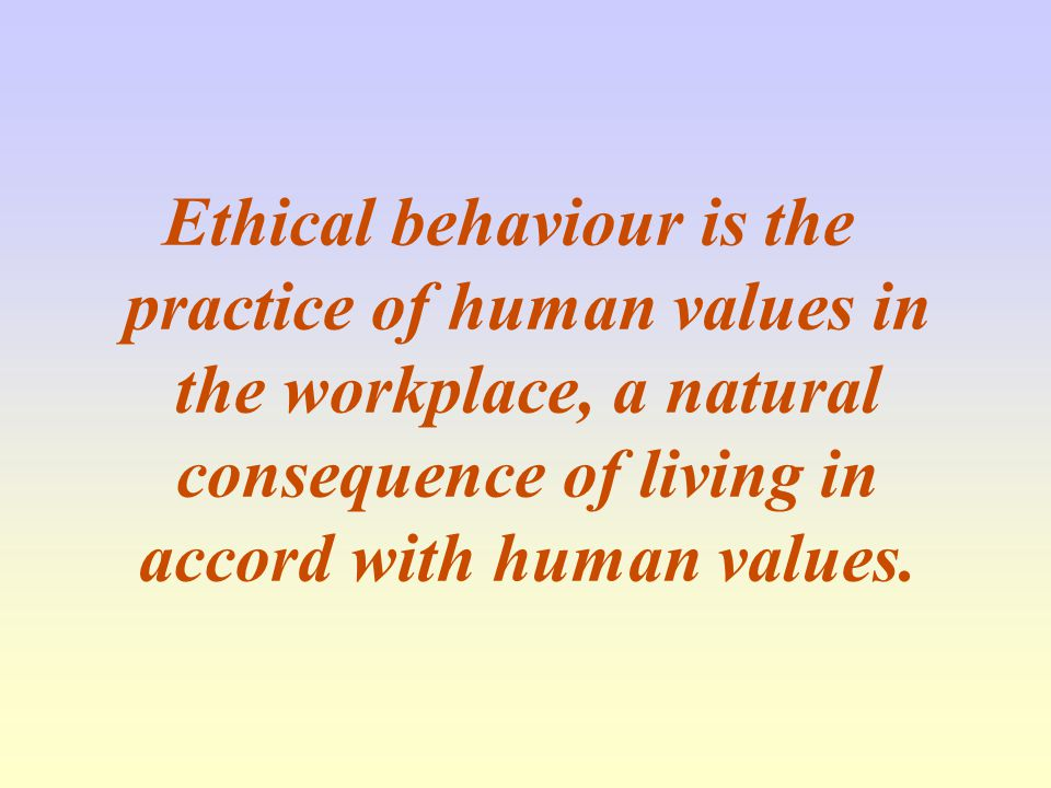 Ethical behaviour is the practice of human values in the workplace, a natural consequence of living in accord with human values.